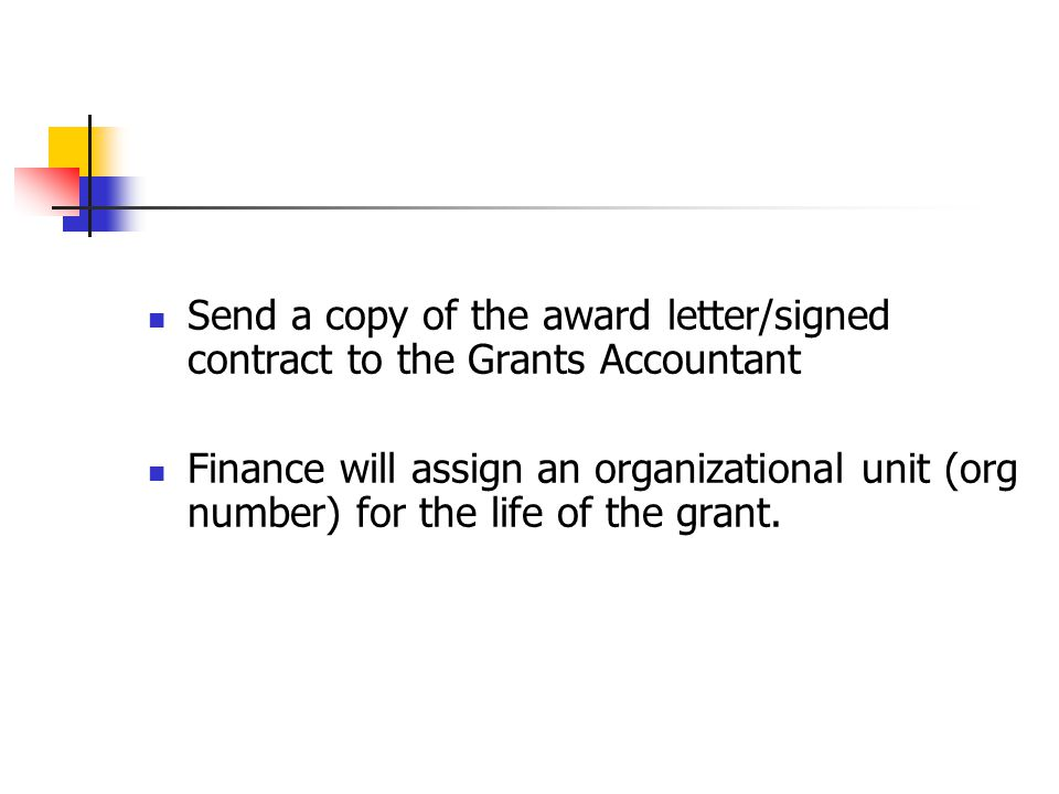 Send a copy of the award letter/signed contract to the Grants Accountant Finance will assign an organizational unit (org number) for the life of the g