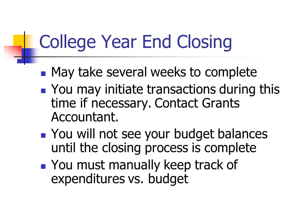 College Year End Closing May take several weeks to complete You may initiate transactions during this time if necessary. Contact Grants Accountant. Yo