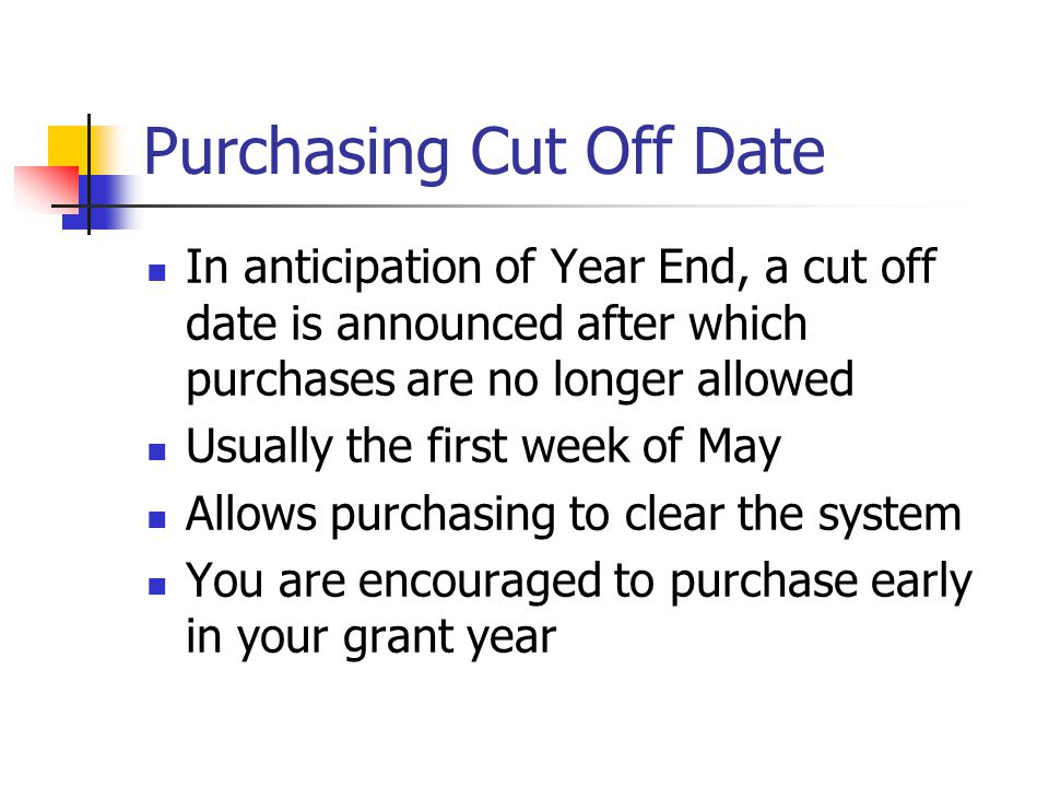 Purchasing Cut Off Date In anticipation of Year End, a cut off date is announced after which purchases are no longer allowed Usually the first week of