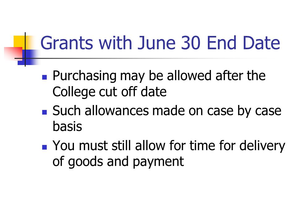 Grants with June 30 End Date Purchasing may be allowed after the College cut off date Such allowances made on case by case basis You must still allow