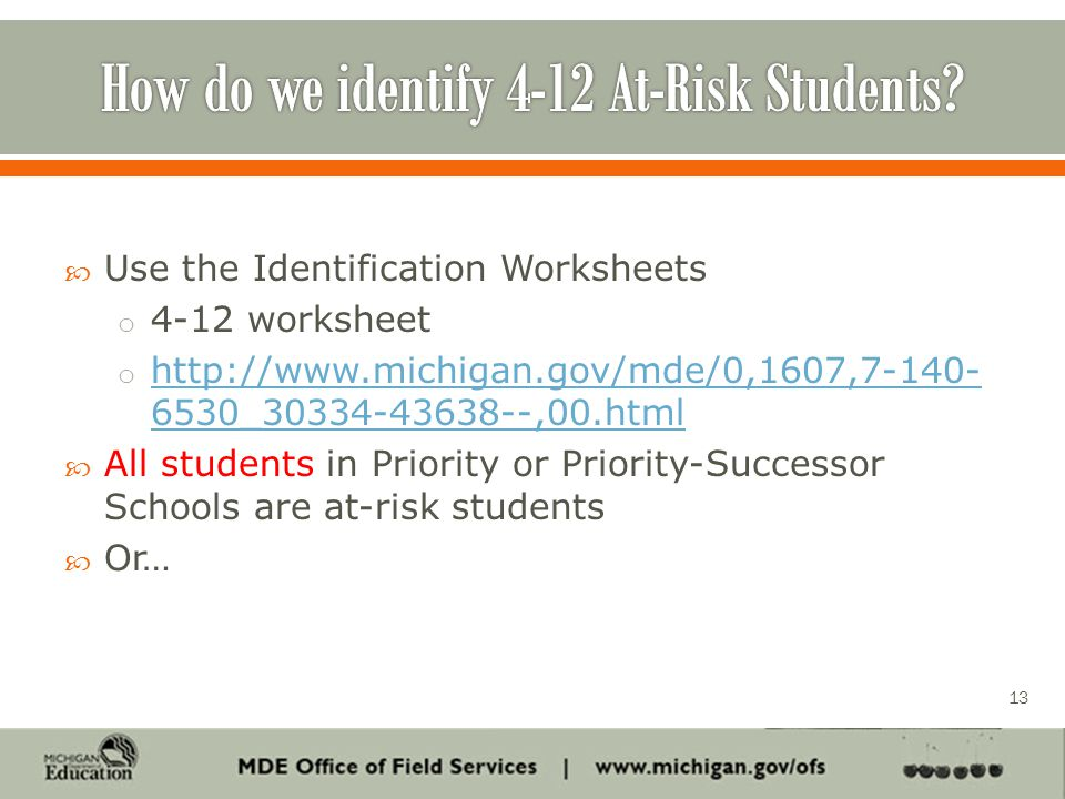 Use the Identification Worksheets o 4-12 worksheet o http://www.michigan.gov/mde/0,1607,7-140- 6530_30334-43638--,00.html http://www.michigan.gov/mde/0,1607,7-140- 6530_30334-43638--,00.html  All students in Priority or Priority-Successor Schools are at-risk students  Or… 13