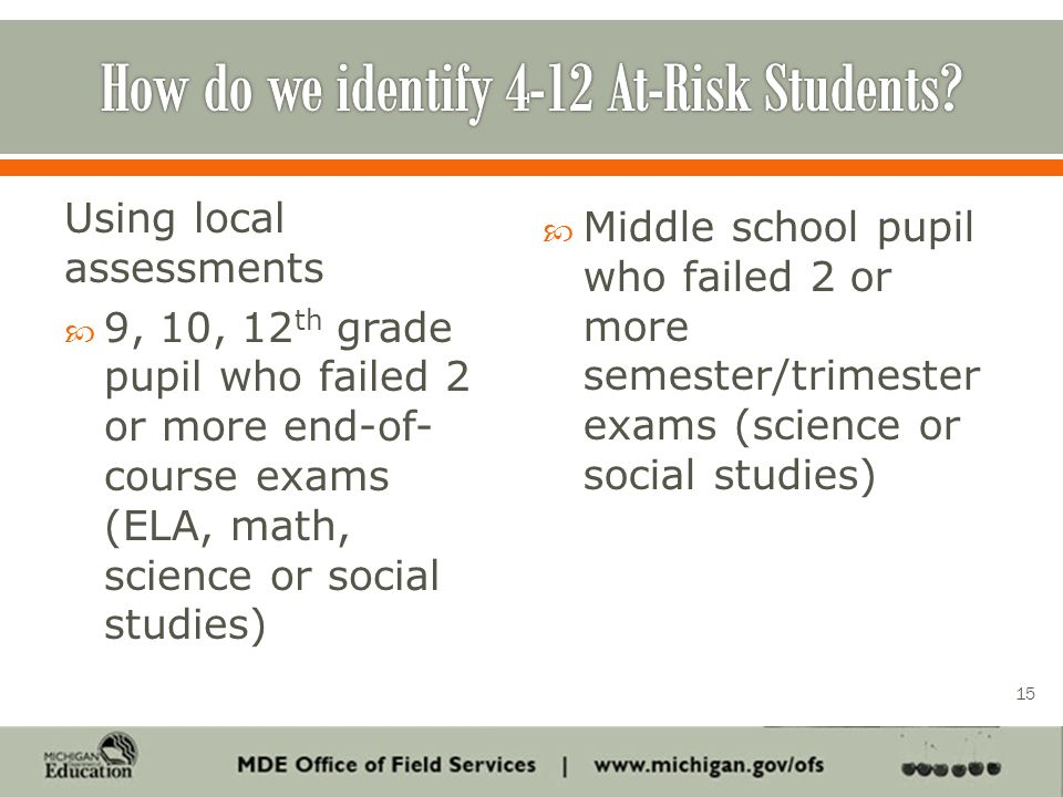 Using local assessments  9, 10, 12 th grade pupil who failed 2 or more end-of- course exams (ELA, math, science or social studies)  Middle school pupil who failed 2 or more semester/trimester exams (science or social studies) 15