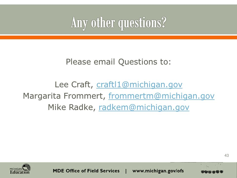 Please email Questions to: Lee Craft, craftl1@michigan.govcraftl1@michigan.gov Margarita Frommert, frommertm@michigan.govfrommertm@michigan.gov Mike Radke, radkem@michigan.govradkem@michigan.gov 43