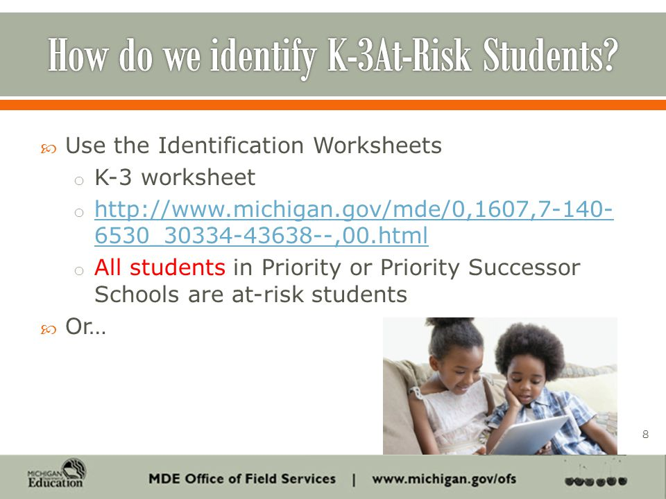  Use the Identification Worksheets o K-3 worksheet o http://www.michigan.gov/mde/0,1607,7-140- 6530_30334-43638--,00.html http://www.michigan.gov/mde/0,1607,7-140- 6530_30334-43638--,00.html o All students in Priority or Priority Successor Schools are at-risk students  Or… 8