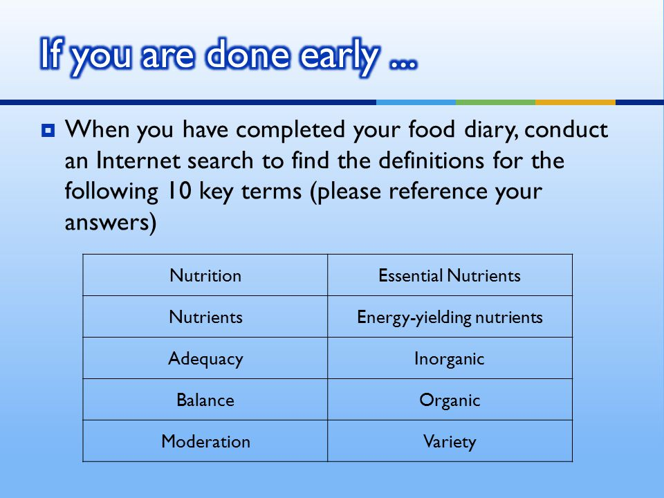  When you have completed your food diary, conduct an Internet search to find the definitions for the following 10 key terms (please reference your answers) NutritionEssential Nutrients NutrientsEnergy-yielding nutrients AdequacyInorganic BalanceOrganic ModerationVariety