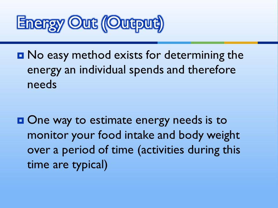  No easy method exists for determining the energy an individual spends and therefore needs  One way to estimate energy needs is to monitor your food intake and body weight over a period of time (activities during this time are typical)