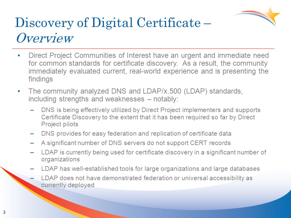 Discovery of Digital Certificate – Consensus Findings A hybrid DNS/LDAP solution (described on next slide) will take advantage of the strength of each method and in combination cover the individual limitations The hybrid approach will allow a greater number of implementers to effectively enable certificate discovery and certificate management The Direct Project RI team has examined this approach and agrees that the work required is trivial, and complementary to the current DNS solution Several EHR/HIE organizations have volunteered to expend the resources to update the RI and documentation for this solution so that it is broadly available to implementers for free Two Direct Project pilot communities have committed to pilot the hybrid solution As such, the community suggests that this solution receive due consideration given the value to and interest by implementers, subject to pilot testing 4