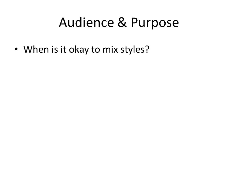 Audience & Purpose When is it okay to mix styles?