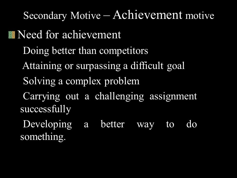 Secondary Motive – Power motive Need for power Influencing people to change their attitudes or behavior Controlling people and activities Being in a p