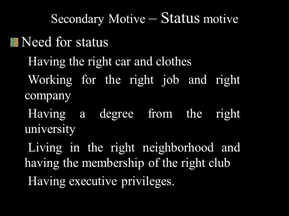 """Secondary Motive – Status motive S tatus is defined as """"relative ranking"""" that a person holds in the group, organization or society. Status may be hig"""