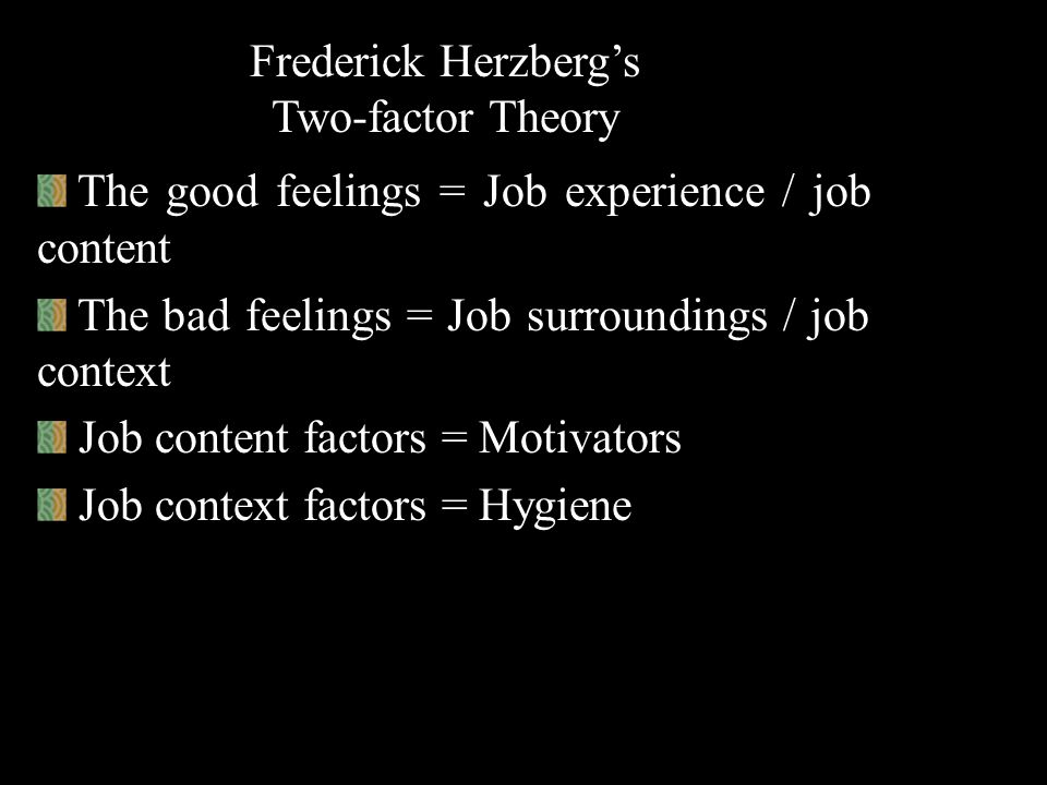 Fredrick Herzberg's Two-factor Theory He conducted a motivational study on 200 accountants and engineers He made use of critical incident method for a