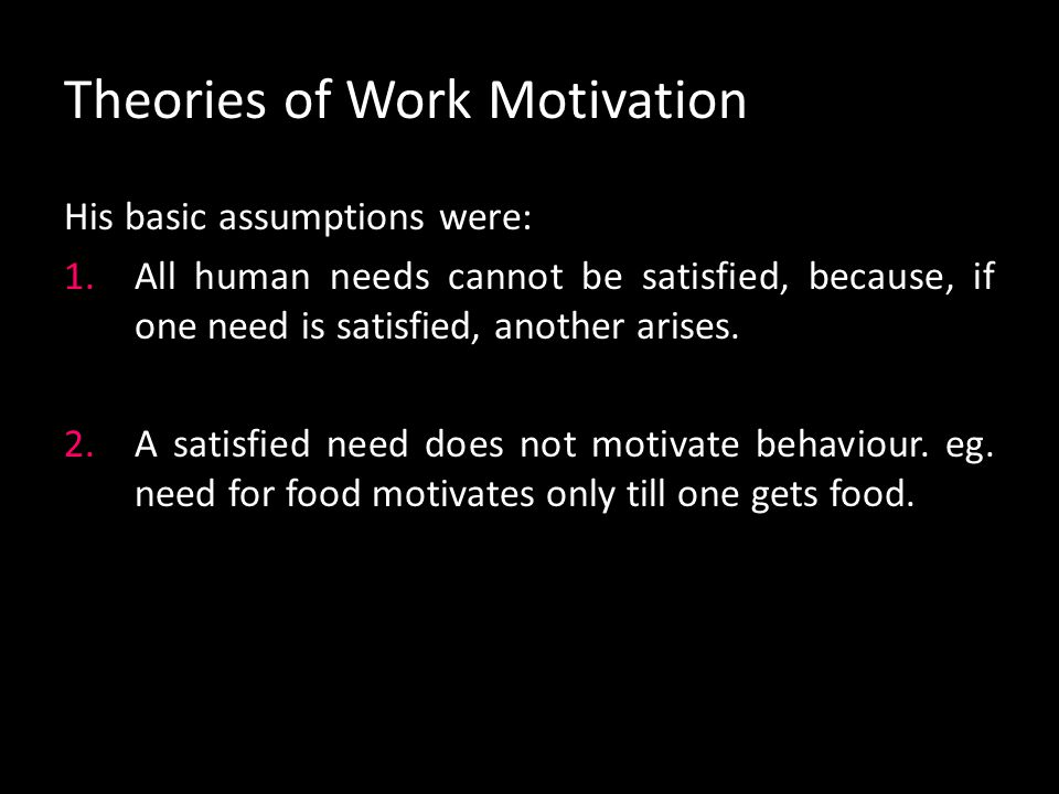Theories of Work Motivation Maslow's theory of need hierarchy: Abraham Maslow, an American psychologist, viewed the motivation of human beings as aris
