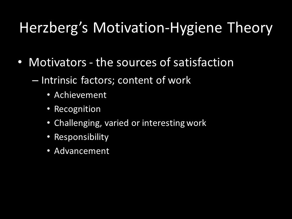 Herzberg's Motivation-Hygiene Theory Hygiene factors - necessary, but not sufficient, for healthy adjustment – Extrinsic factors; context of work Comp