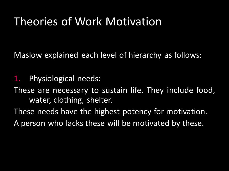 Theories of Work Motivation Physiological needs Safety & security needs Social needs Esteem needs Self actualization needs Maslow's hierarchy of needs