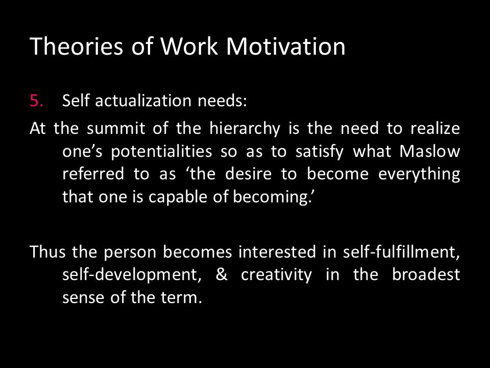 Theories of Work Motivation 4.Esteem needs: When the first three needs are essentially satisfied, esteem needs become dominant. The person must feel i