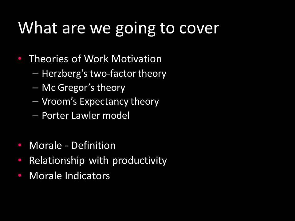 What are we going to cover Theories of Work Motivation – Herzberg s two-factor theory – Mc Gregor's theory – Vroom's Expectancy theory – Porter Lawler model Morale - Definition Relationship with productivity Morale Indicators
