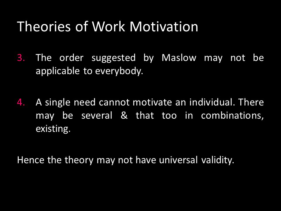 Theories of Work Motivation Criticisms of Maslow's theory: 1.Hierarchy cannot be regarded as rigid. For some people, the levels may not be clearcut &