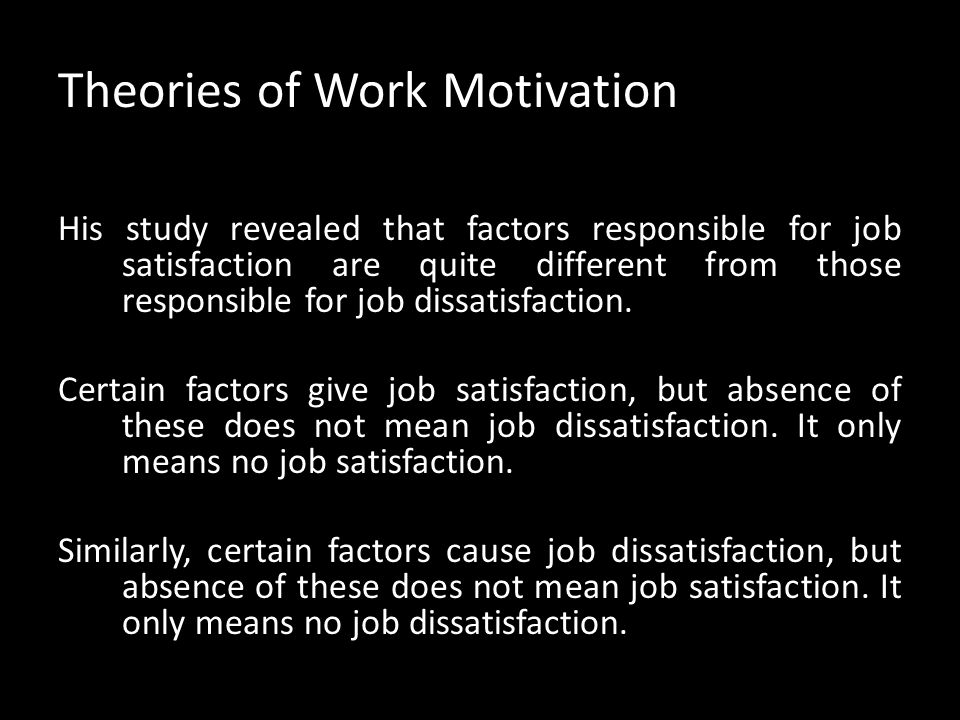 Theories of Work Motivation Herzberg's two-factor theory: Frederick Herzberg, in the late 1950s conducted a study on motivation. He and his associates