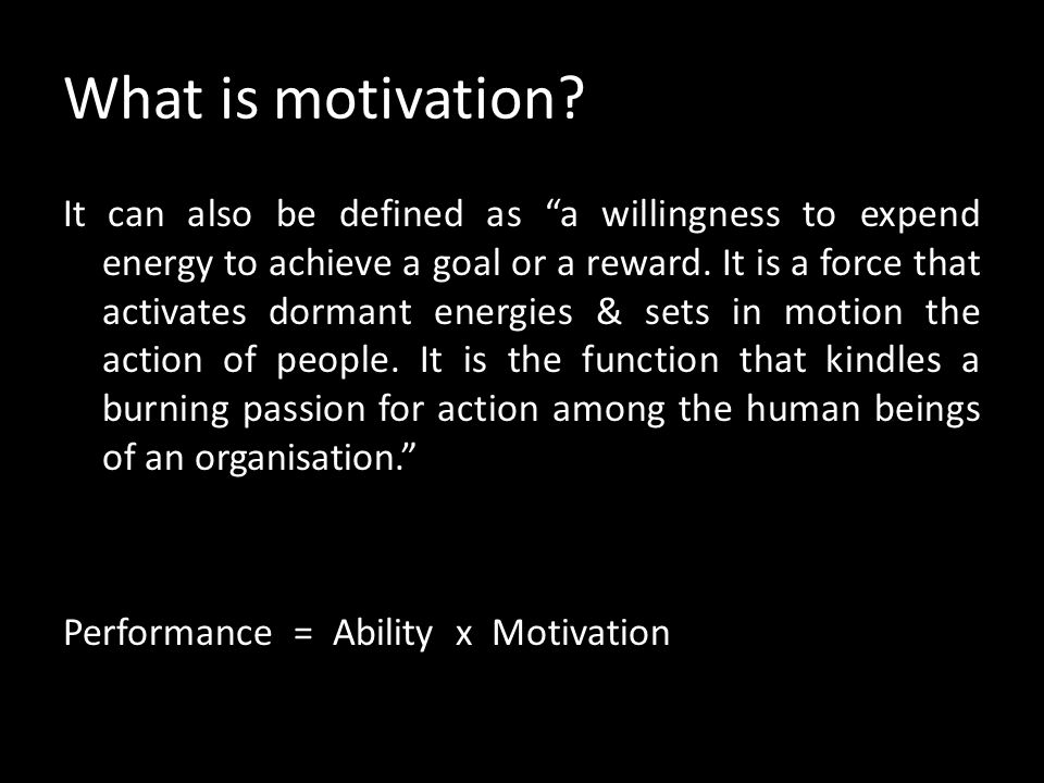 What is motivation? Motivation is a Latin word, which means to move. It is the willingness of an individual to respond to organisational requirements.