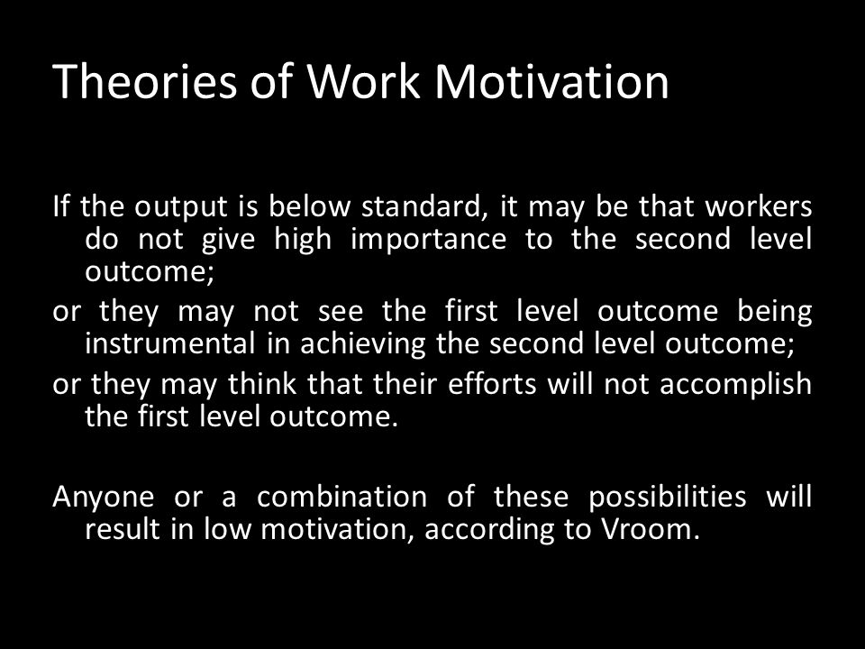 Theories of Work Motivation This model can clarify the relationship between individual & organisational goals. Eg. suppose workers are given a certain