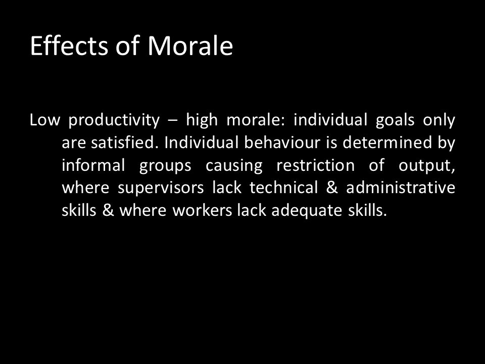 Effects of Morale High productivity – high morale: this situation occurs when group goals (pride in work group, group recognition) & individual goals