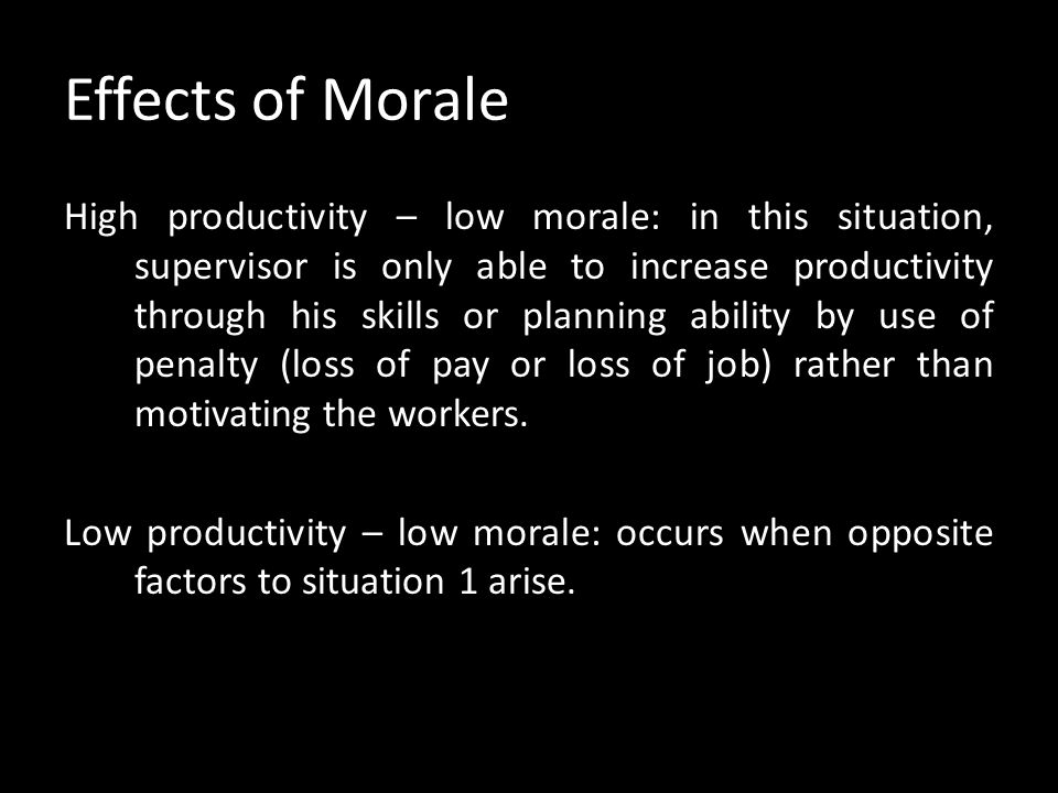 Effects of Morale Low productivity – high morale: individual goals only are satisfied. Individual behaviour is determined by informal groups causing r