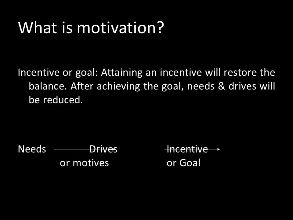 What is motivation.Incentive or goal: Attaining an incentive will restore the balance.