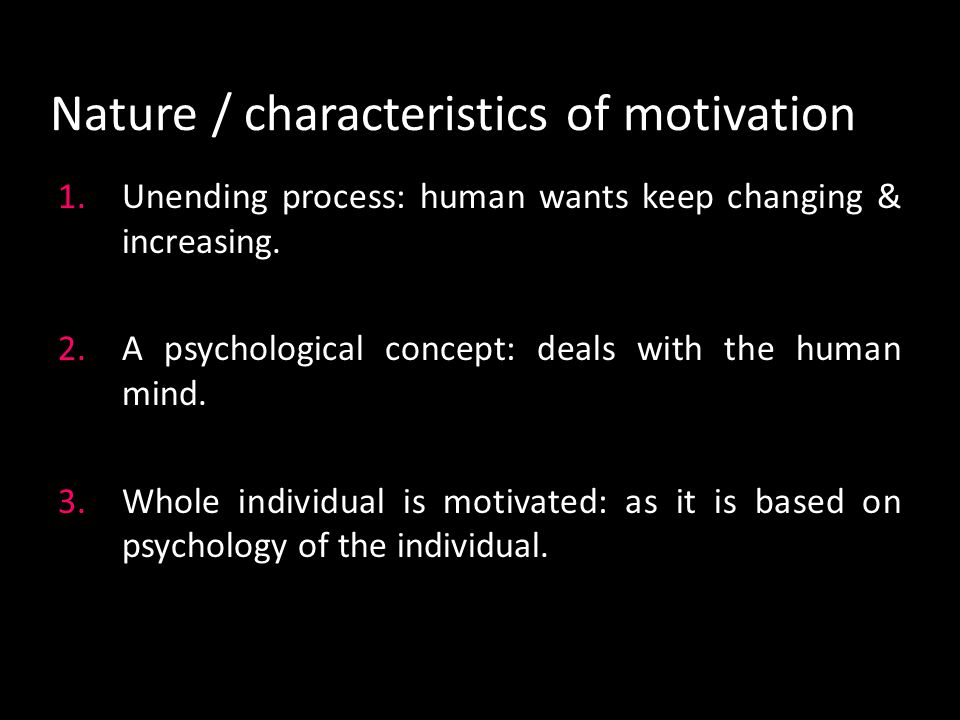 Nature / characteristics of motivation 1.Unending process: human wants keep changing & increasing.