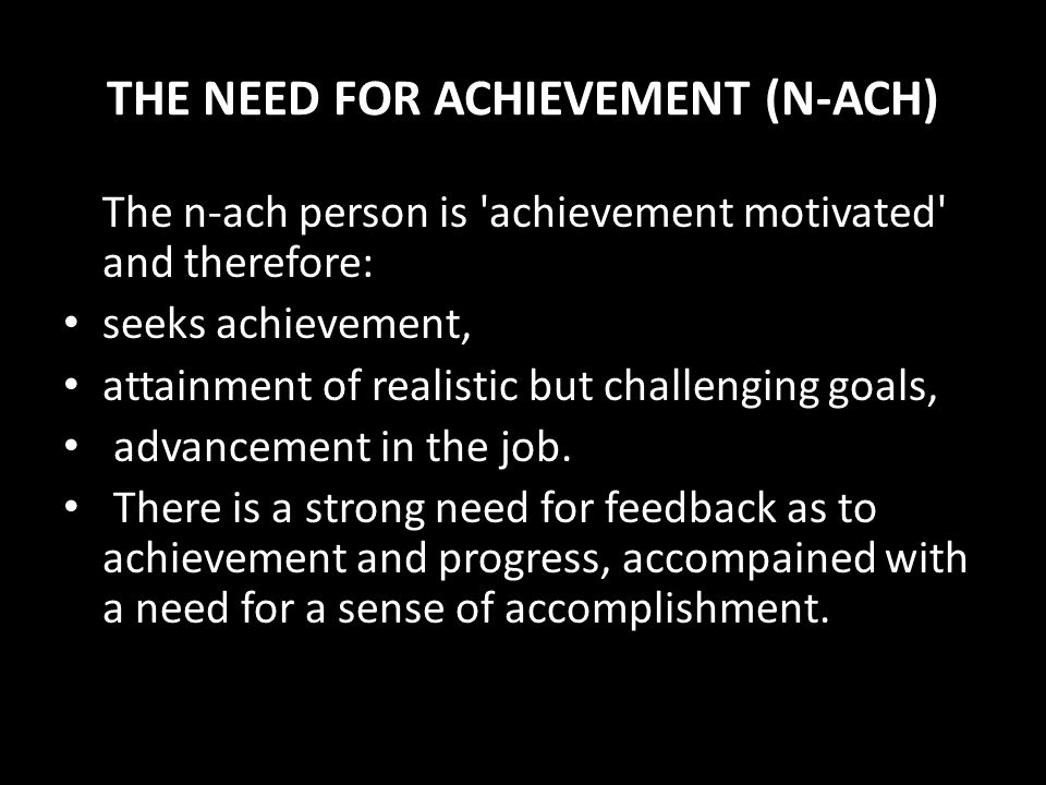 Achievement The need for achievement is characterised by the wish to take responsibility for finding solutions to problems, master complex tasks, set