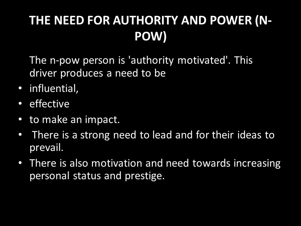 Power (Influence) The need for power is characterised by a drive to control and influence others, a need to win arguments, a need to persuade and prev