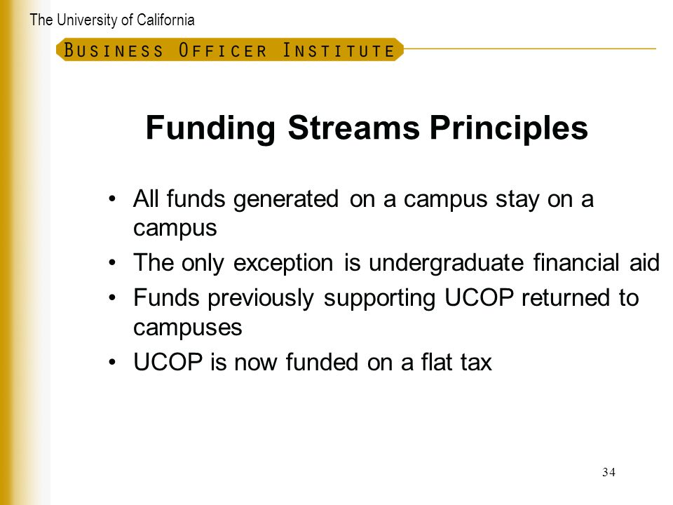 The University of California Funding Streams Principles All funds generated on a campus stay on a campus The only exception is undergraduate financial