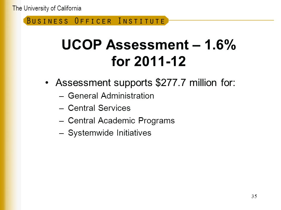 The University of California UCOP Assessment – 1.6% for 2011-12 Assessment supports $277.7 million for: –General Administration –Central Services –Cen