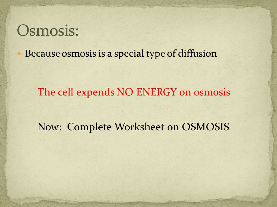 Because osmosis is a special type of diffusion The cell expends NO ENERGY on osmosis Now: Complete Worksheet on OSMOSIS