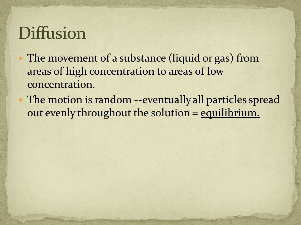 The movement of a substance (liquid or gas) from areas of high concentration to areas of low concentration.