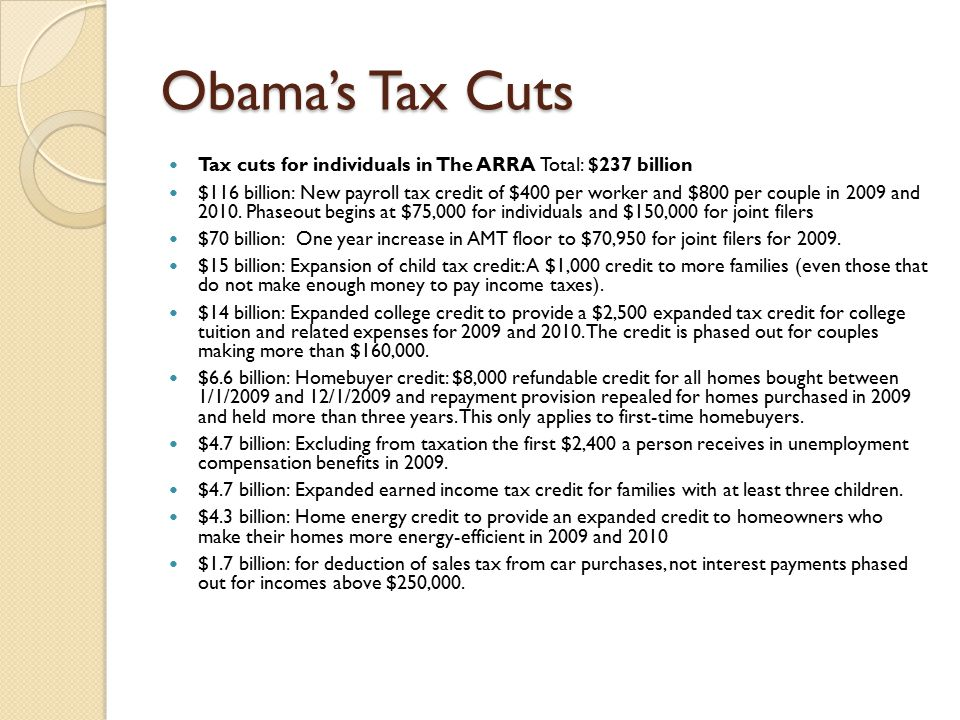 Obama's Tax Cuts Tax cuts for individuals in The ARRA Total: $237 billion $116 billion: New payroll tax credit of $400 per worker and $800 per couple in 2009 and 2010.