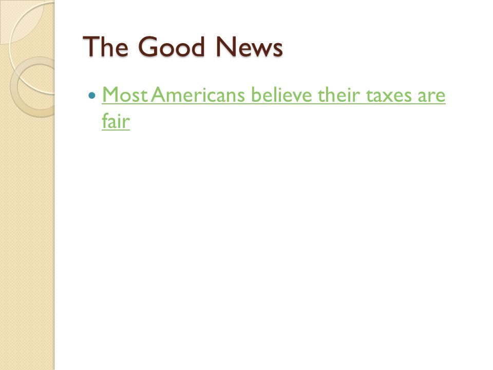The Good News Most Americans believe their taxes are fair Most Americans believe their taxes are fair