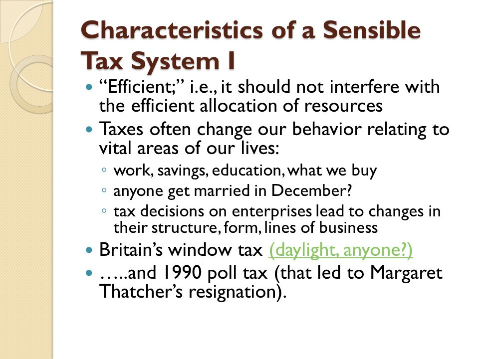 Characteristics of a Sensible Tax System I Efficient; i.e., it should not interfere with the efficient allocation of resources Taxes often change our behavior relating to vital areas of our lives: ◦ work, savings, education, what we buy ◦ anyone get married in December.