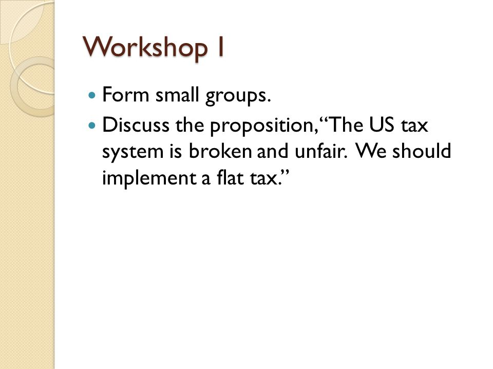 Workshop I Form small groups. Discuss the proposition, The US tax system is broken and unfair.