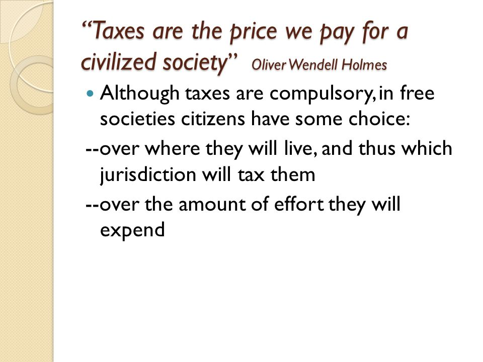 Taxes are the price we pay for a civilized society Oliver Wendell Holmes Although taxes are compulsory, in free societies citizens have some choice: --over where they will live, and thus which jurisdiction will tax them --over the amount of effort they will expend