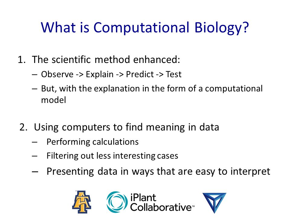 What is Computational Biology? 1.The scientific method enhanced: – Observe -> Explain -> Predict -> Test – But, with the explanation in the form of a