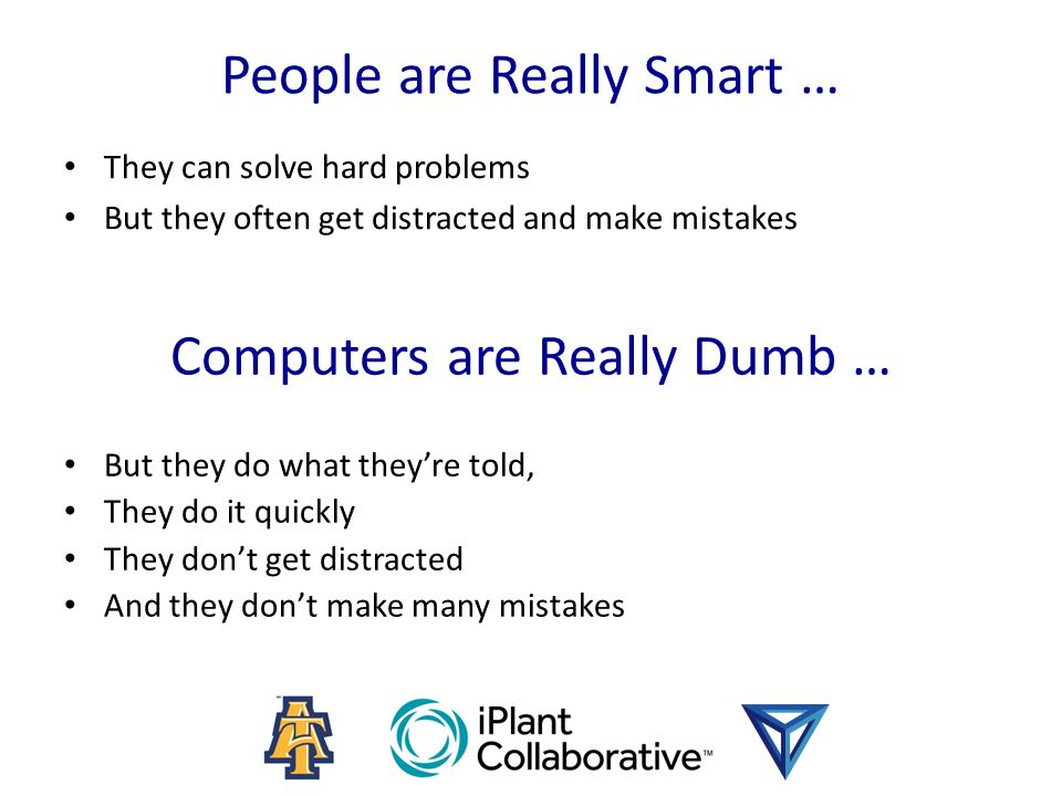 Computers are Really Dumb … But they do what they're told, They do it quickly They don't get distracted And they don't make many mistakes People are R