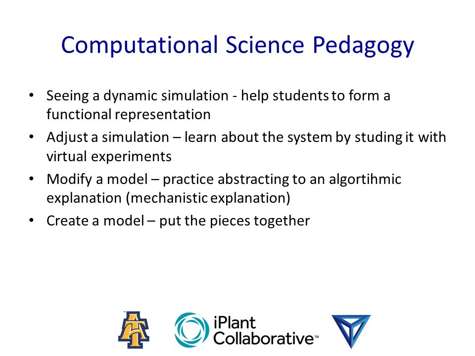 Computational Science Pedagogy Seeing a dynamic simulation - help students to form a functional representation Adjust a simulation – learn about the system by studing it with virtual experiments Modify a model – practice abstracting to an algortihmic explanation (mechanistic explanation) Create a model – put the pieces together