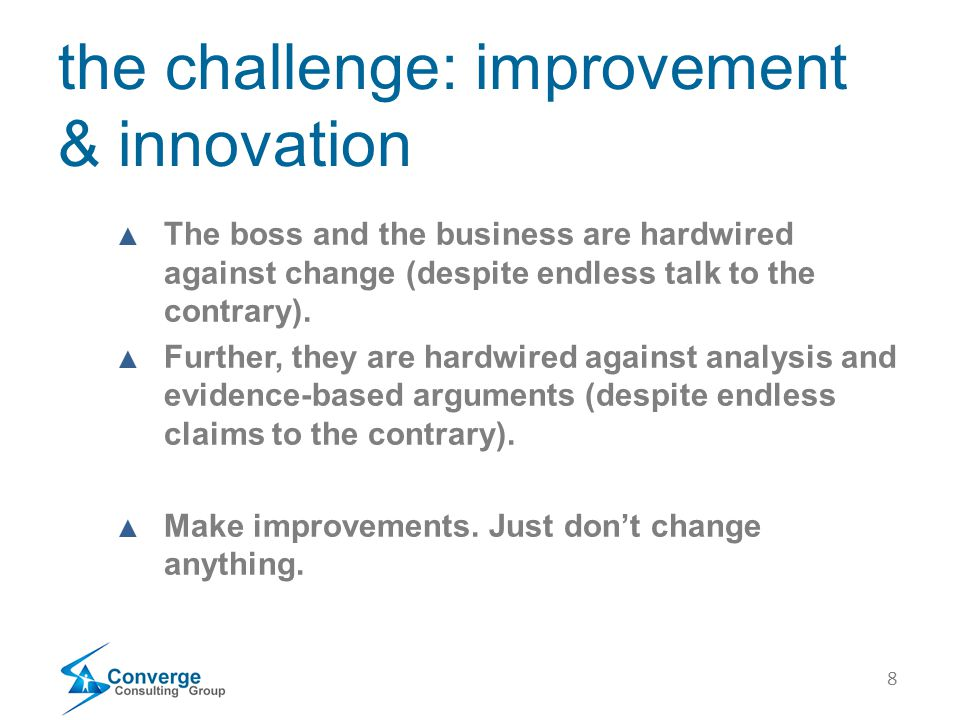 8 the challenge: improvement & innovation ▲ The boss and the business are hardwired against change (despite endless talk to the contrary).