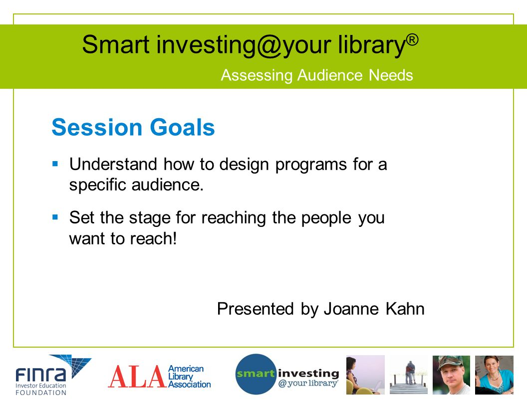 Smart investing@your library ® Assessing Audience Needs Session Goals  Understand how to design programs for a specific audience.