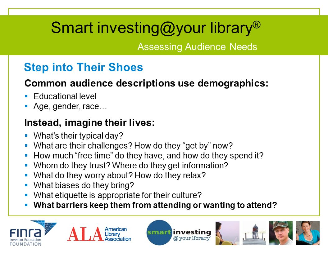 Smart investing@your library ® Assessing Audience Needs Step into Their Shoes Common audience descriptions use demographics:  Educational level  Age, gender, race… Instead, imagine their lives:  What s their typical day.