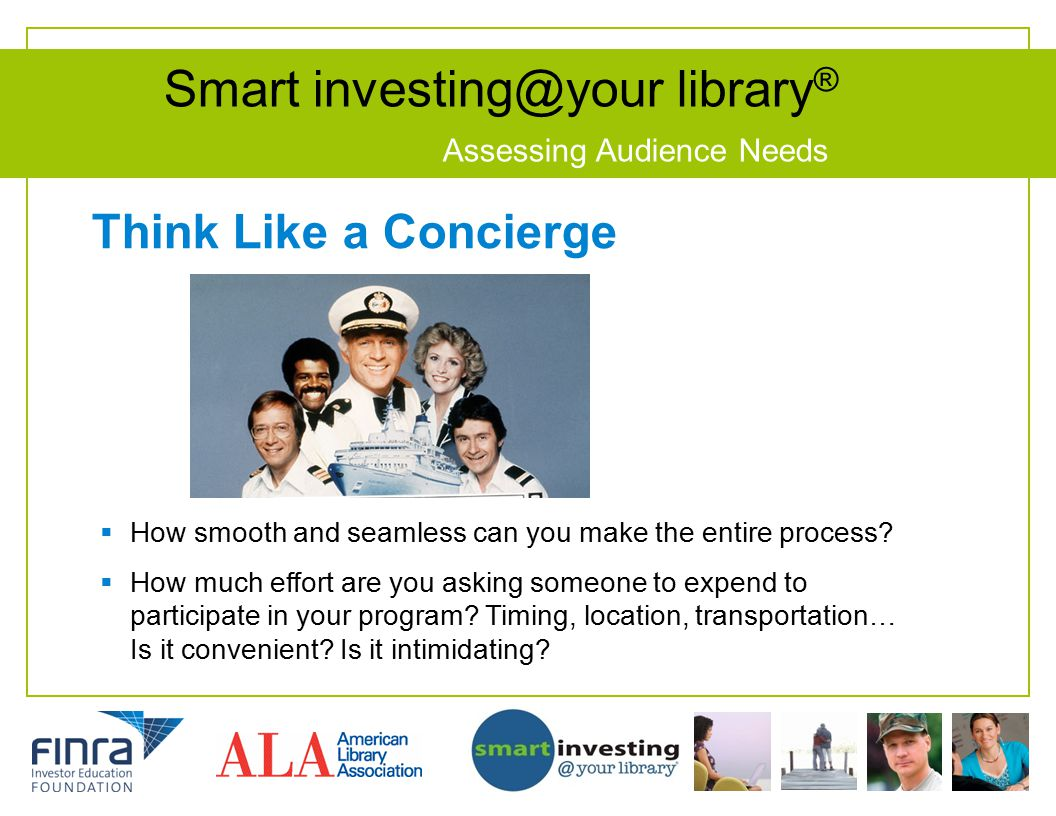 Smart investing@your library ® Assessing Audience Needs Think Like a Concierge  How smooth and seamless can you make the entire process.