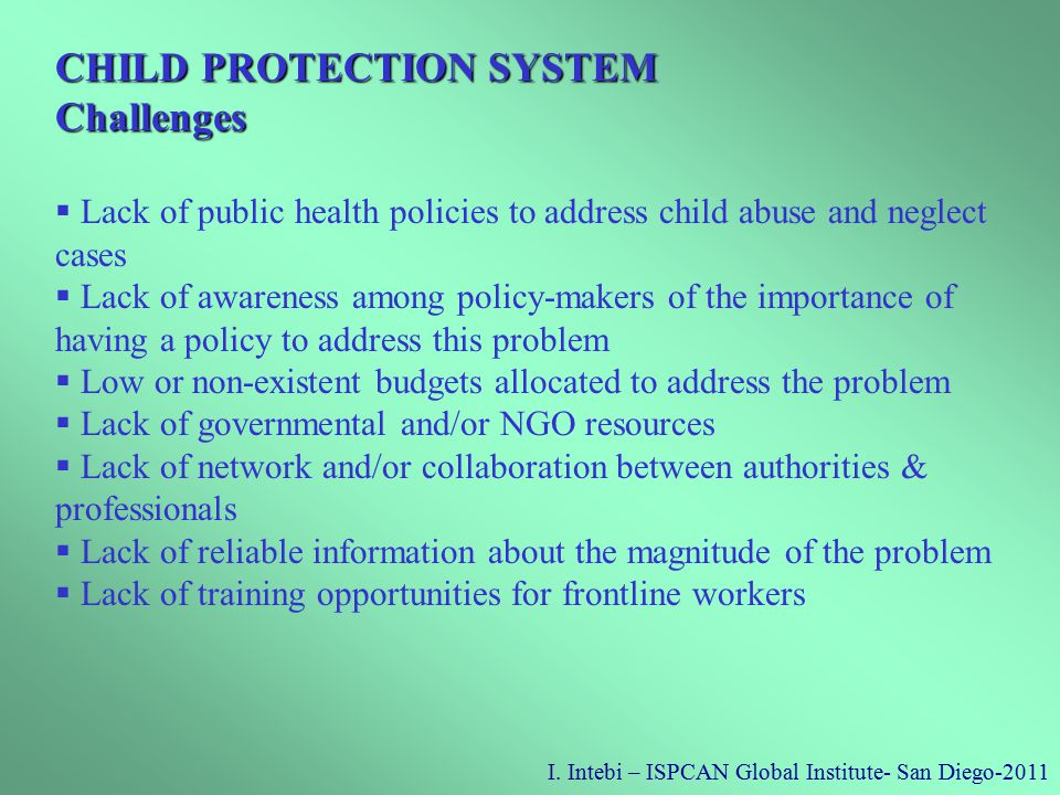 I. Intebi – ISPCAN Global Institute- San Diego-2011 CHILD PROTECTION SYSTEM Challenges  Lack of public health policies to address child abuse and neg