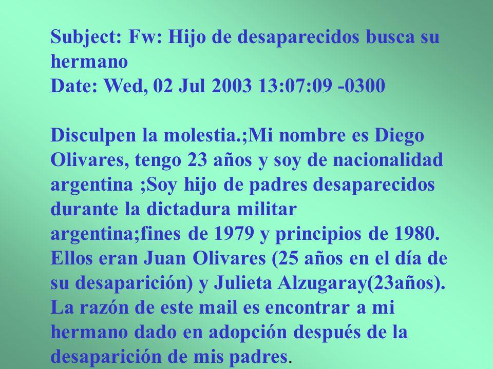 Subject: Fw: Hijo de desaparecidos busca su hermano Date: Wed, 02 Jul 2003 13:07:09 -0300 Disculpen la molestia.;Mi nombre es Diego Olivares, tengo 23 años y soy de nacionalidad argentina ;Soy hijo de padres desaparecidos durante la dictadura militar argentina;fines de 1979 y principios de 1980.