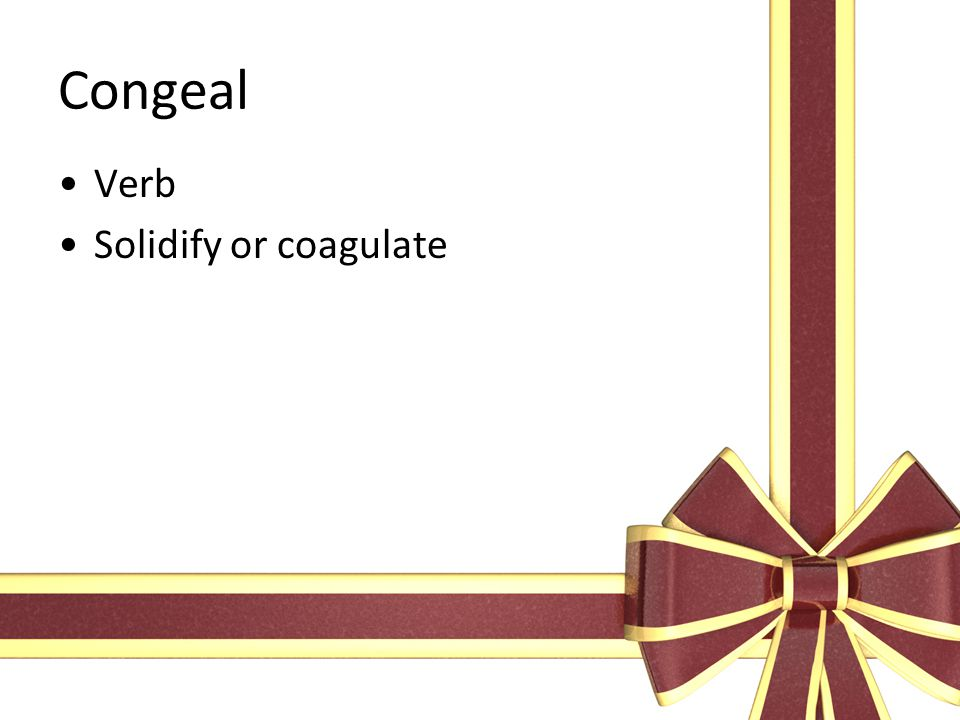 Congeal Verb Solidify or coagulate