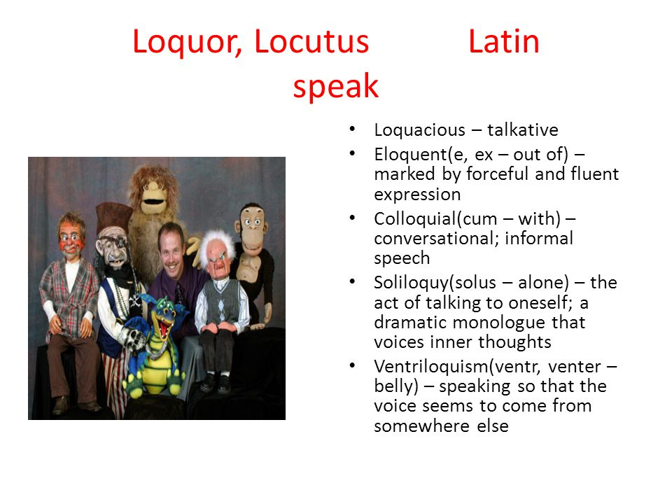 Loquor, LocutusLatin speak Loquacious – talkative Eloquent(e, ex – out of) – marked by forceful and fluent expression Colloquial(cum – with) – conversational; informal speech Soliloquy(solus – alone) – the act of talking to oneself; a dramatic monologue that voices inner thoughts Ventriloquism(ventr, venter – belly) – speaking so that the voice seems to come from somewhere else
